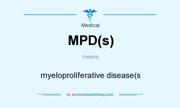 What does MPD(s) mean? It stands for myeloproliferative disease(s