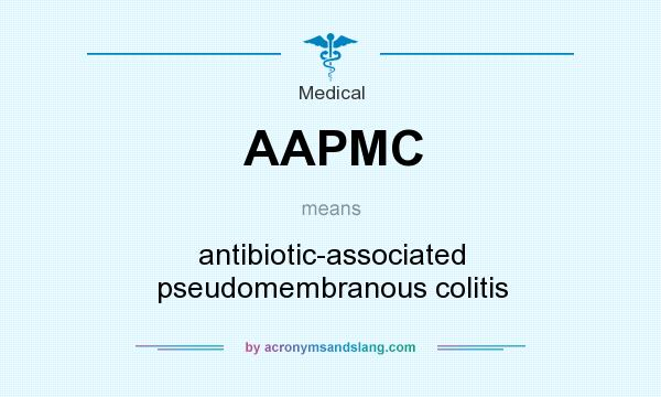 What does AAPMC mean? It stands for antibiotic-associated pseudomembranous colitis