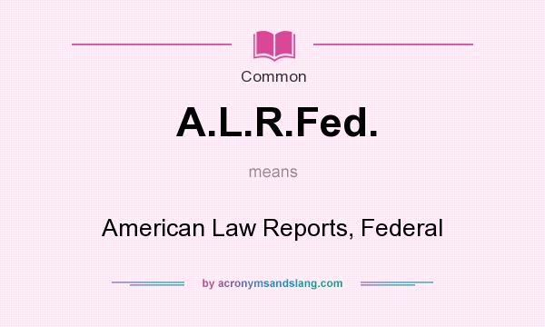 What does A.L.R.Fed. mean? It stands for American Law Reports, Federal