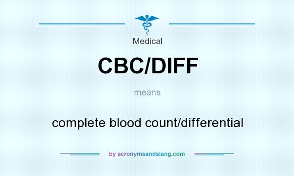 Definition Of CBC/DIFF   CBC/DIFF Stands For Complete Blood Count/ Differential. By AcronymsAndSlang.com