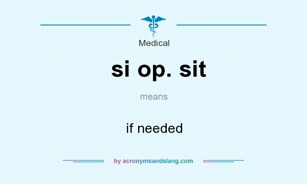 What does si op. sit mean? It stands for if needed
