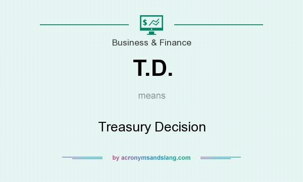 What does T.D. mean? It stands for Treasury Decision