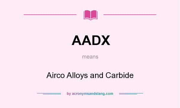 What does AADX mean? It stands for Airco Alloys and Carbide