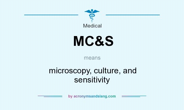 What does MC&S mean? It stands for microscopy, culture, and sensitivity