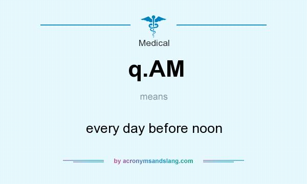 What does q.AM mean? It stands for every day before noon