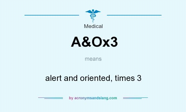 What does A&Ox3 mean? It stands for alert and oriented, times 3