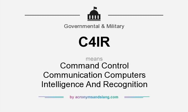 What does C4IR mean? It stands for Command Control Communication Computers Intelligence And Recognition