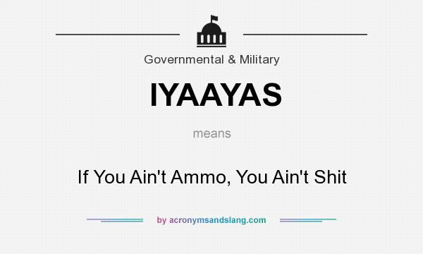 What does IYAAYAS mean? It stands for If You Ain`t Ammo, You Ain`t Shit