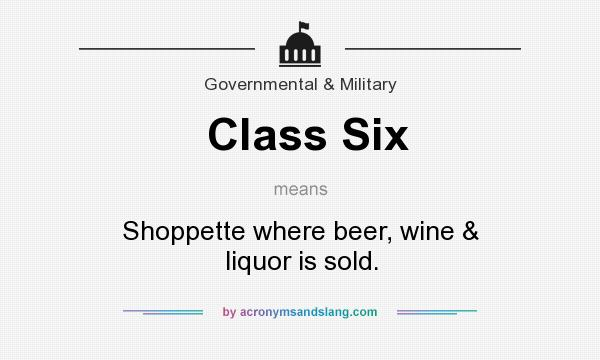 What does Class Six mean? It stands for Shoppette where beer, wine & liquor is sold.