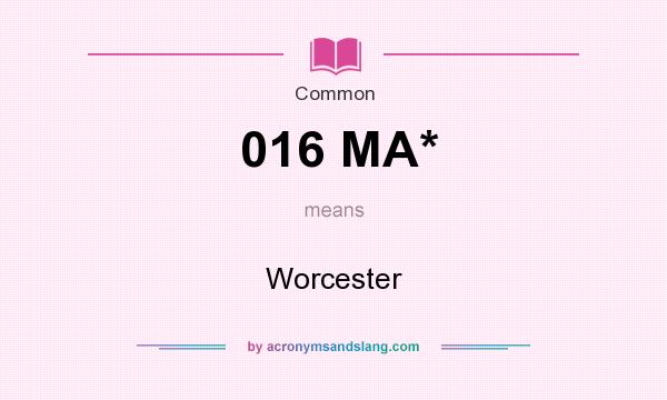 What does 016 MA* mean? It stands for Worcester
