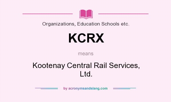 What does KCRX mean? It stands for Kootenay Central Rail Services, Ltd.