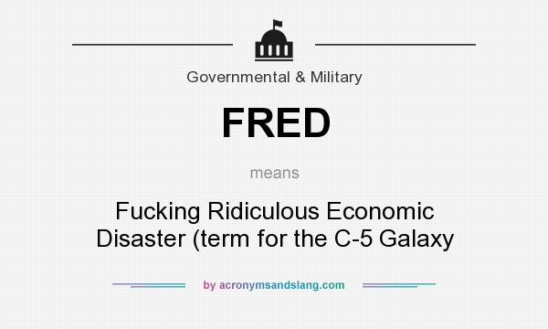 What does FRED mean? It stands for Fucking Ridiculous Economic Disaster (term for the C-5 Galaxy