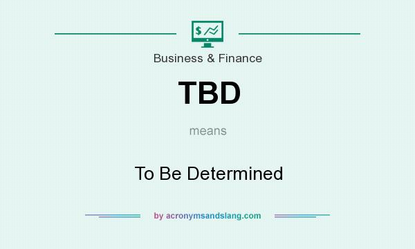 What does TBD mean? It stands for To Be Determined