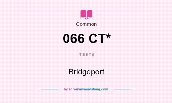 What does 066 CT* mean? It stands for Bridgeport