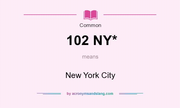What does 102 NY* mean? It stands for New York City