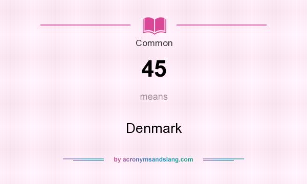 What does 45 mean? It stands for Denmark
