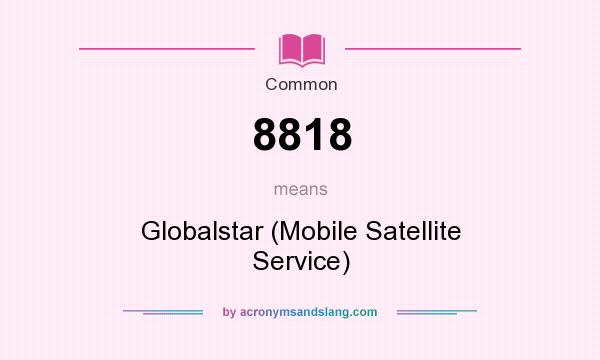 What does 8818 mean? It stands for Globalstar (Mobile Satellite Service)