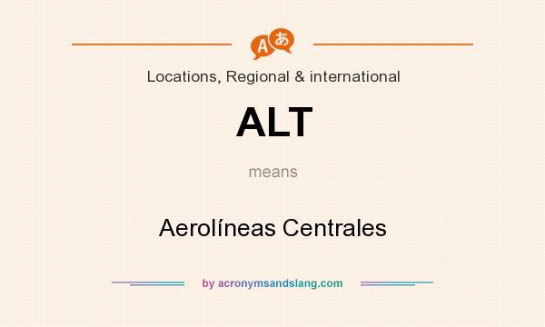 What does ALT mean? It stands for Aerolíneas Centrales