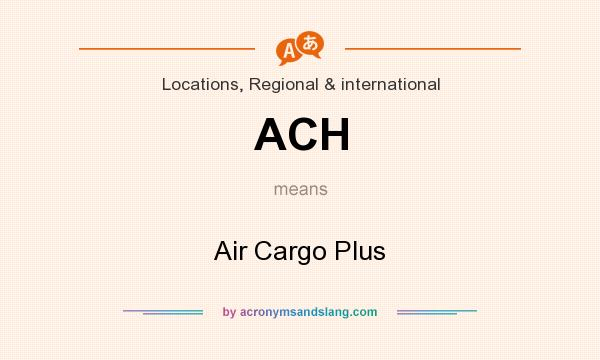 What does ACH mean? It stands for Air Cargo Plus