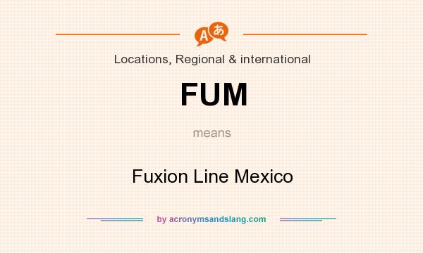 What does FUM mean? It stands for Fuxion Line Mexico