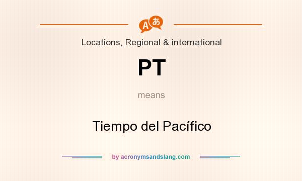 What does PT mean? It stands for Tiempo del Pacífico