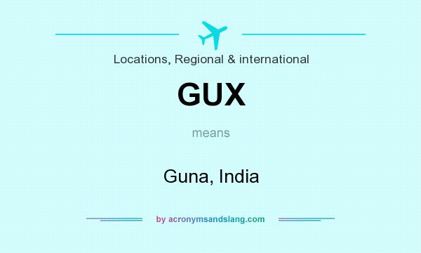 What does GUX mean? It stands for Guna, India