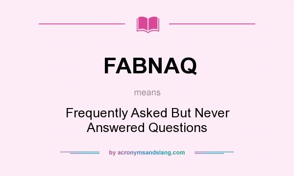What does FABNAQ mean? It stands for Frequently Asked But Never Answered Questions