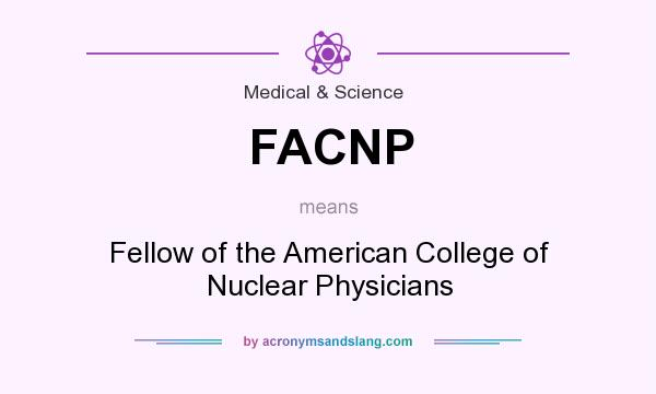What does FACNP mean? It stands for Fellow of the American College of Nuclear Physicians