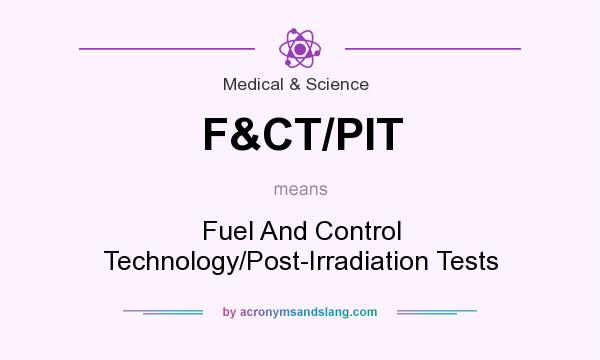 What does F&CT/PIT mean? It stands for Fuel And Control Technology/Post-Irradiation Tests