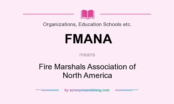 What does FMANA mean? It stands for Fire Marshals Association of North America