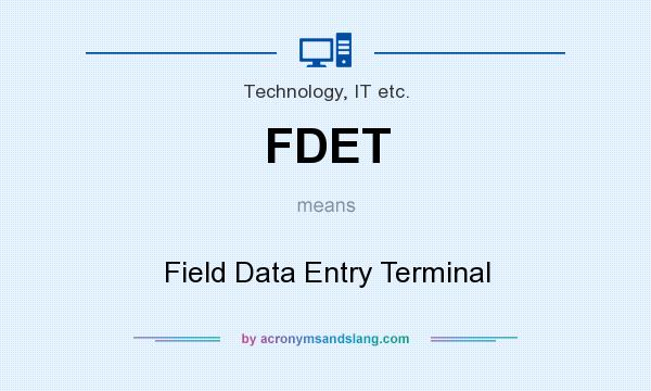 What does FDET mean? It stands for Field Data Entry Terminal