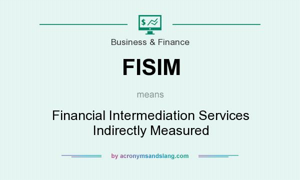 What does FISIM mean? It stands for Financial Intermediation Services Indirectly Measured