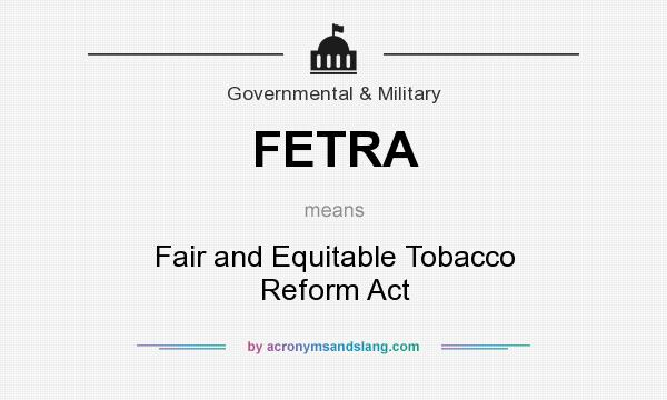 What does FETRA mean? It stands for Fair and Equitable Tobacco Reform Act
