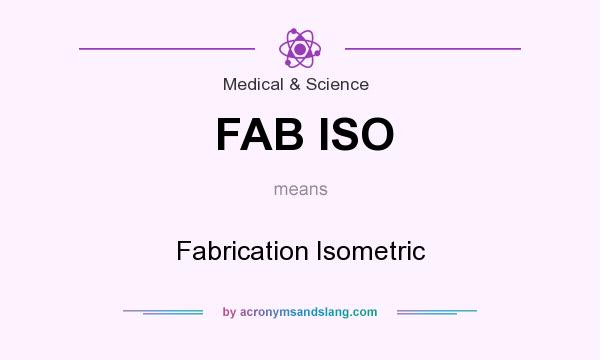 What does FAB ISO mean? It stands for Fabrication Isometric