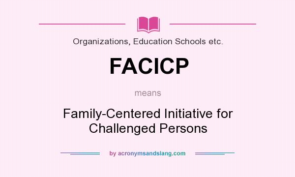 What does FACICP mean? It stands for Family-Centered Initiative for Challenged Persons