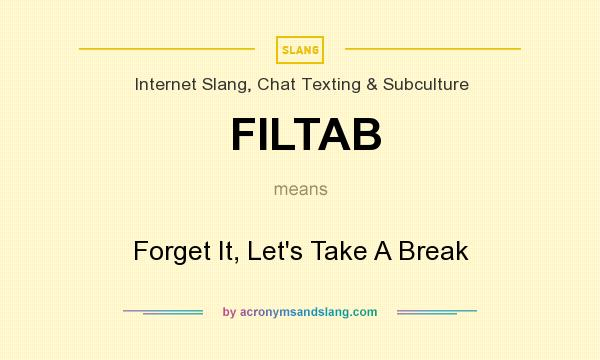 What does FILTAB mean? It stands for Forget It, Let`s Take A Break
