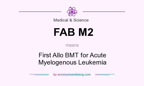 What does FAB M2 mean? It stands for First Allo BMT for Acute Myelogenous Leukemia