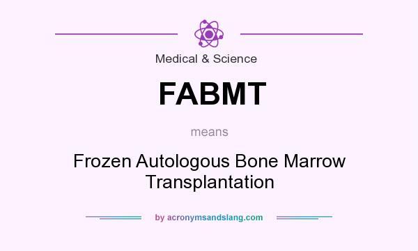 What does FABMT mean? It stands for Frozen Autologous Bone Marrow Transplantation