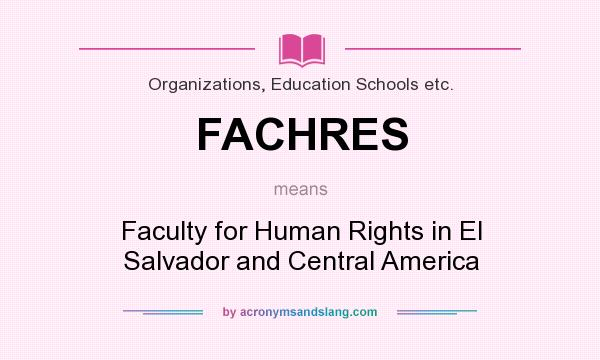 What does FACHRES mean? It stands for Faculty for Human Rights in El Salvador and Central America