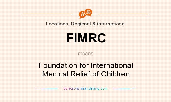What does FIMRC mean? It stands for Foundation for International Medical Relief of Children