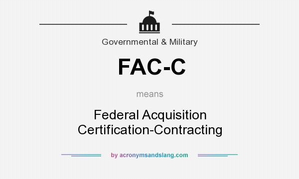 What does FAC-C mean? It stands for Federal Acquisition Certification-Contracting