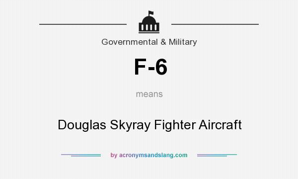 What does F-6 mean? It stands for Douglas Skyray Fighter Aircraft