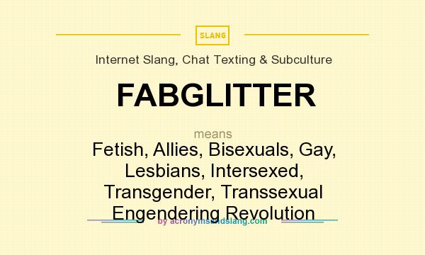 What does FABGLITTER mean? It stands for Fetish, Allies, Bisexuals, Gay, Lesbians, Intersexed, Transgender, Transsexual Engendering Revolution