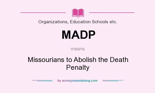What does MADP mean? It stands for Missourians to Abolish the Death Penalty