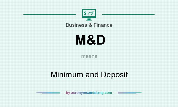 What does M&D mean? It stands for Minimum and Deposit