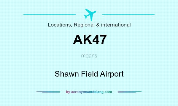 What does AK47 mean? It stands for Shawn Field Airport