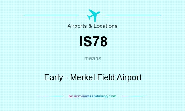 What does IS78 mean? It stands for Early - Merkel Field Airport