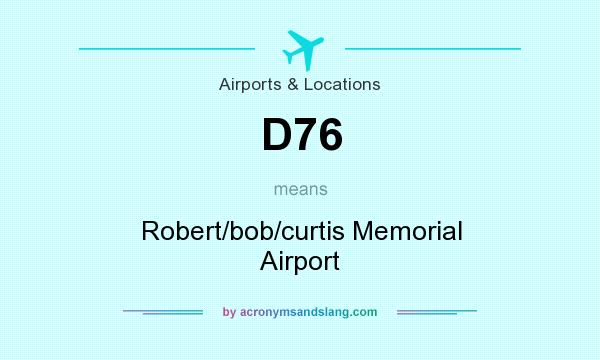 What does D76 mean? It stands for Robert/bob/curtis Memorial Airport