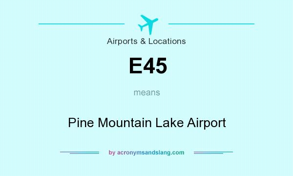 What does E45 mean? It stands for Pine Mountain Lake Airport