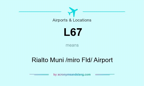What does L67 mean? It stands for Rialto Muni /miro Fld/ Airport